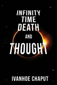 Infinity Time Death and Thought by Ivanhoe Chaput: New $12.34