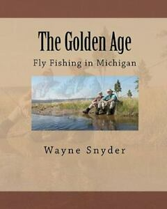Golden Age : Fly Fishing in Michigan Paperback by Snyder Wayne Brand New ...