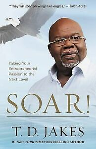 Soar : Build Your Vision from the Ground Up by T. D. Jakes