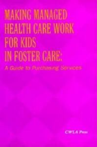 Making Managed Health Care Work for Children in Foster Care: A Guide to Purc...