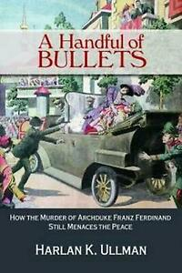 Handful of Bullets: How the Murder of Archduke Franz Ferdinand Still Menaces the