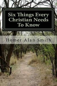 Six Things Every Christian Needs to Know: Basics of the Faith by MR Homer Alan S