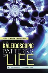 The Kaleidoscopic Patterns of Life: Fascinating. Unique. Enchanting by Arjun Kum
