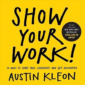 Show Your Work : 10 Ways to Share Your Creativity and Get Discovered Paperb...