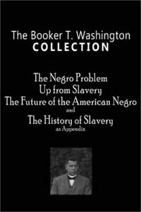 The Booker T. Washington Collection: The Negro Problem Up from Slavery the Fut
