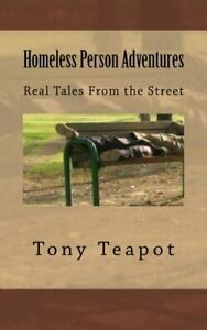 Homeless Person Adventures: Real Tales From the Street by Teapot, Tony Book The
