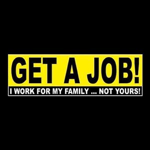 quot;GET A JOB I WORK FOR MY FAMILY ... NOT YOURS quot; Anti Welfare BUMPER STICKER