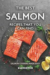 The Best Salmon Recipes That You Can Find: Salmon Cooking Made Easy by Allen…