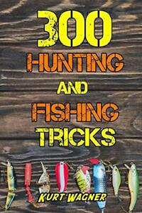 300 Hunting and Fishing Tricks: Hunt Track Shoot Cook and Fish Like a Pro…