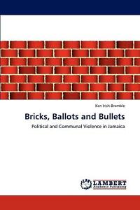 Bricks Ballots and Bullets: Political and Communal Violence in Jamaica by Ken I