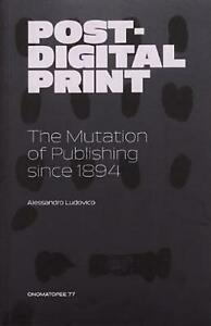 Post digital Print the Mutation of Publishing Since 1894 by Alessandro Ludovico $27.09