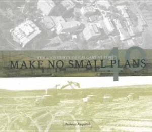 Make No Small Plans : The University of Calgary at Forty Anthony W. Rasporich