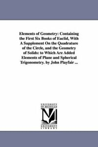 Elements of Geometry: Containing the First Six , Playfair, John PF