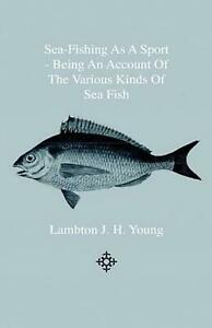 Sea Fishing as a Sport Being an Account of the Various Kinds of Sea Fish How