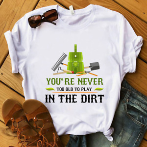 You're Never Too Old To Play In The Dirt Funny Garden Women Men T-Shirts