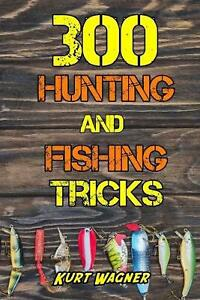 300 Hunting and Fishing Tricks: Hunt Track Shoot Cook and Fish Like a Pro by