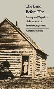 Land Before Her : Fantasy and Experience of the American Frontiers 1630 1860 $5.15