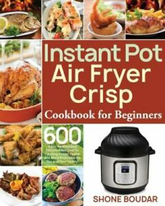 Instant Pot Air Fryer Crisp Cookbook for Beginners: 600 Easy, Healthy and Del...