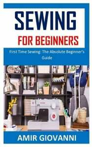 Sewing for Beginners: First Time Sewing: The Absolute Beginner#x27;s Guide: New $6.68
