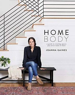 Homebody A Guide to Creating Spaces You Never Want to Leave by Joanna Gaines-