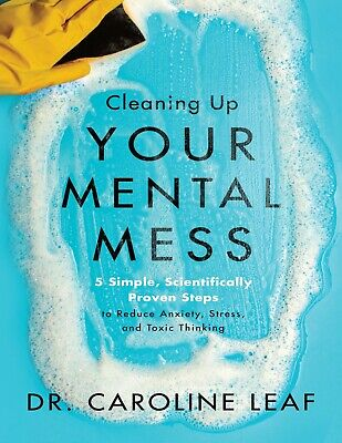 Cleaning Up Your Mental Mess by Dr- Caroline Leaf