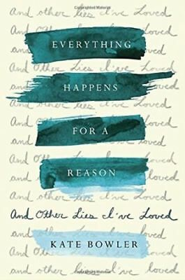Everything Happens for a Reason And Other Lies Ive Loved by Kate Bowler New