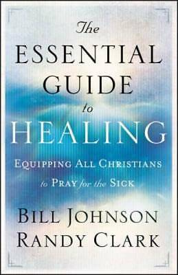 The Essential Guide to Healing Equipping All Christians to Pray for the Sick