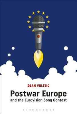 Postwar Europe and the Eurovision Song Contest by Dean Vuletic New