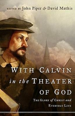 With Calvin in the Theater of God The Glory of Christ and Everyday Life