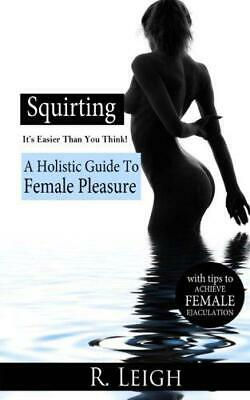 Squirting Its Easier Than You Think A Holistic Guide to Female Pleasure with