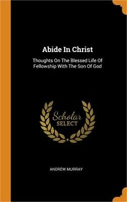 Abide in Christ Thoughts on the Blessed Life of Fellowship with the Son of God