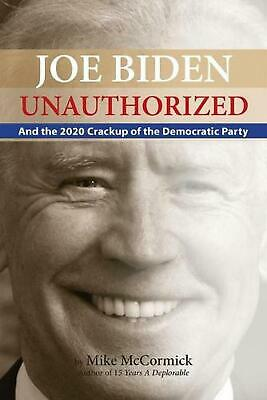 Joe Biden Unauthorized And the Democratic Party Crackup Of 2020 by Mike McCormi