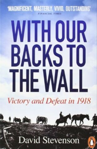 WITH OUR BACKS TO THE WALL VICTORY AND DEFEAT IN 1918 STEVENSON DAVID