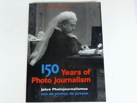 150 JAHRE PHOTOJOURNALISMUS 150 YEARS OF PHOTO JOURNALISM 150 ANS DE PHOTOS DE