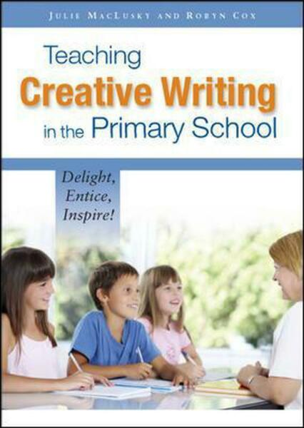 Teaching Creative Writing in the Primary School: Delight, Entice, Inspire! by Ju