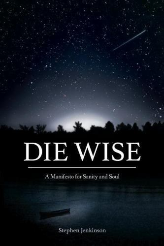 Die Wise: A Manifesto for Sanity and Soul Jenkinson Stephen Very Good Book