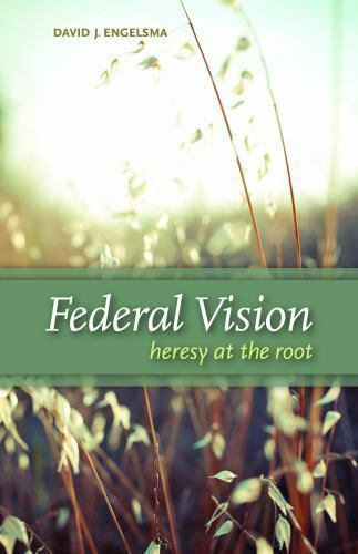 Federal Vision: Heresy at the Root by David J. Engelsma Hardcover
