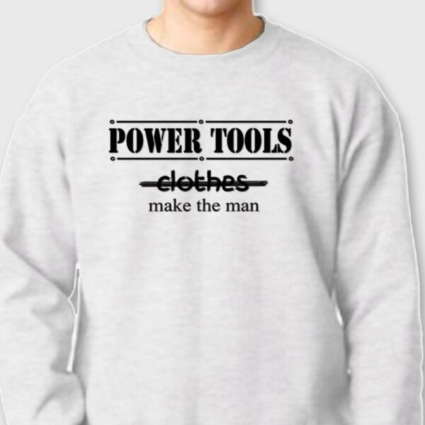 POWER TOOLS Make The MAN T-shirt Guys Gag Gift Dads Crew Neck Sweatshirt