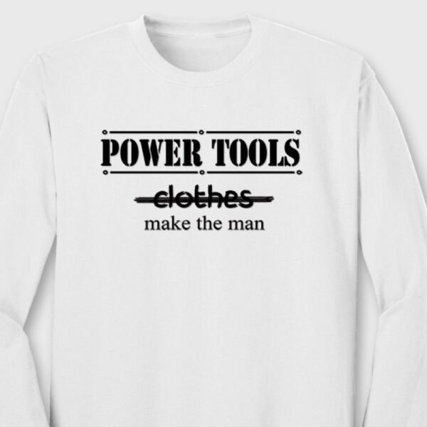 POWER TOOLS Make The MAN T-shirt Guys Gag Gift Dads Long Sleeve Tee