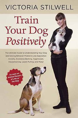 Train Your Dog Positively : Understand Your Dog and Solve Common Behavior...