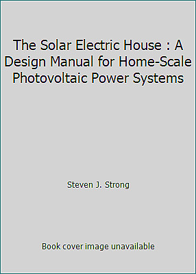 The Solar Electric House : A Design Manual for Home Scale Photovoltaic Power...