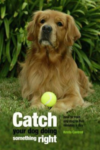Catch Your Dog Doing Something Right : How to Train Any Dog in Five Minutes a... $4.47