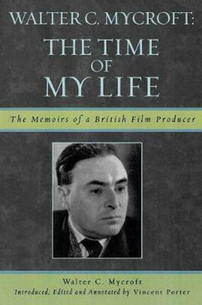 Walter Mycroft: The Time of My Life: The Memoirs of a British Film Producer by W