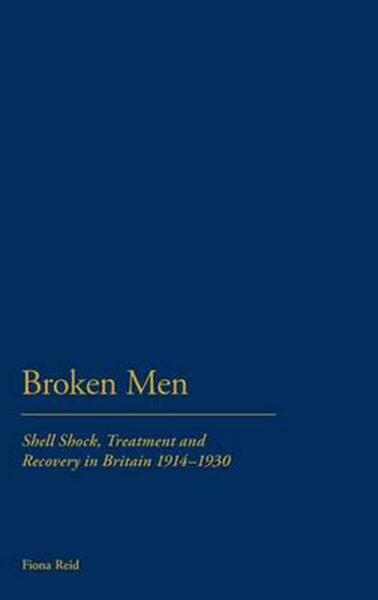 Broken Men: Shell Shock Treatment and Recovery in Britain 1914 1930: Shell Sho