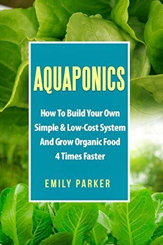 Aquaponics: Build Your Own Simple Low Cost System amp; Grow Organic Food 4x Faster $34.49