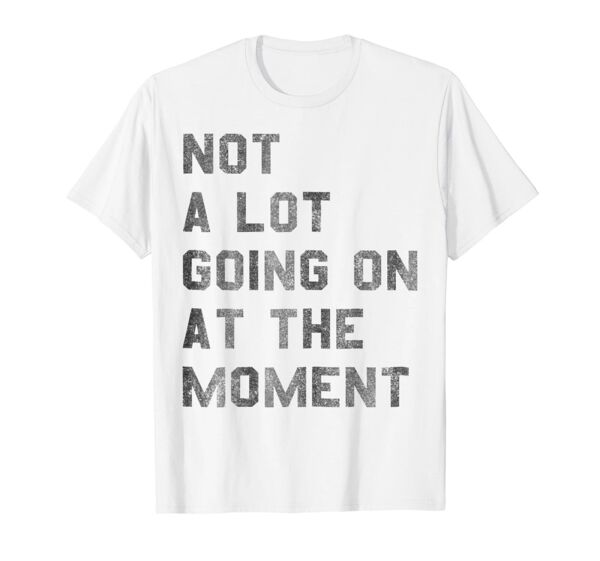 Vintage Not a Lot Going on at the Moment TShirt TShirt Vintage Men Gift Tee
