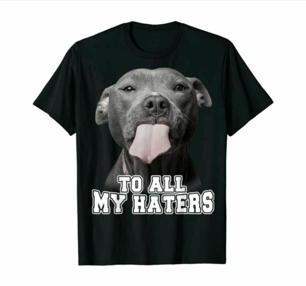 Pitbull Dog To All My Haters T Shirt Funny Father#x27;s Mother#x27;s Day For Men Women $12.99