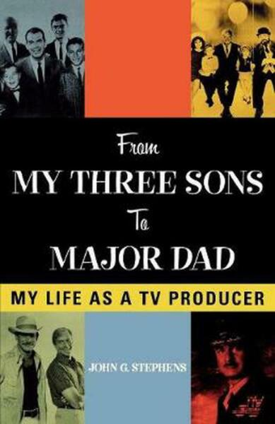 From My Three Sons to Major Dad: My Life as a TV Producer by John G. Stephens (E