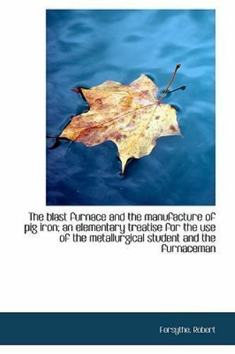 The Blast Furnace And The Manufacture Of Pig Iron; An Elementary Treatise F... $40.59