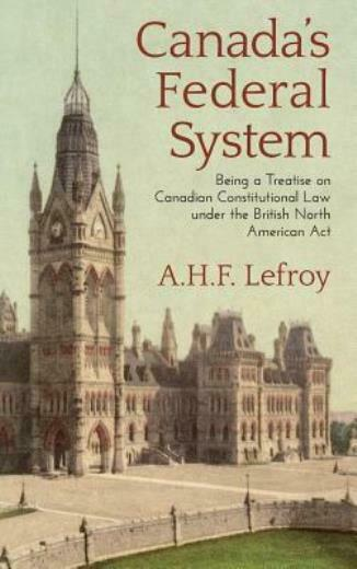 Canada#x27;s Federal System: Being A Treatise On Canadian Constitutional Law 1...